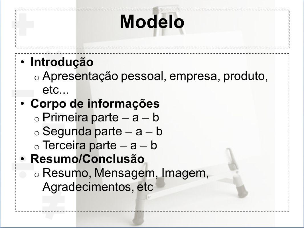 Modelo Introdução o Apresentação pessoal, empresa, produto, etc... Corpo de informações o Primeira parte – a – b o Segunda parte – a – b o Terceira pa