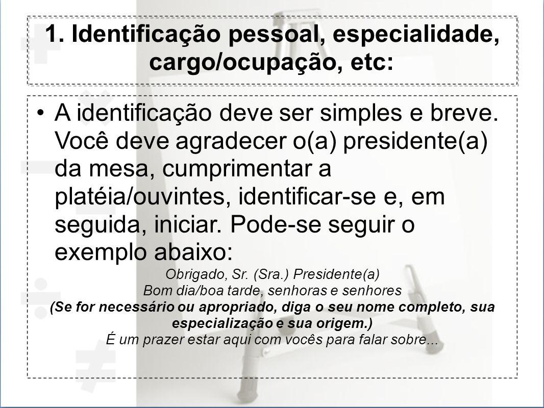 1. Identificação pessoal, especialidade, cargo/ocupação, etc: A identificação deve ser simples e breve. Você deve agradecer o(a) presidente(a) da mesa