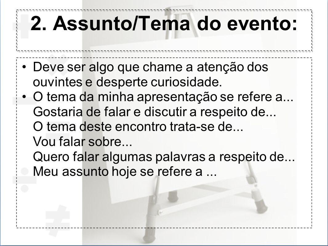 2. Assunto/Tema do evento: Deve ser algo que chame a atenção dos ouvintes e desperte curiosidade. O tema da minha apresentação se refere a... Gostaria