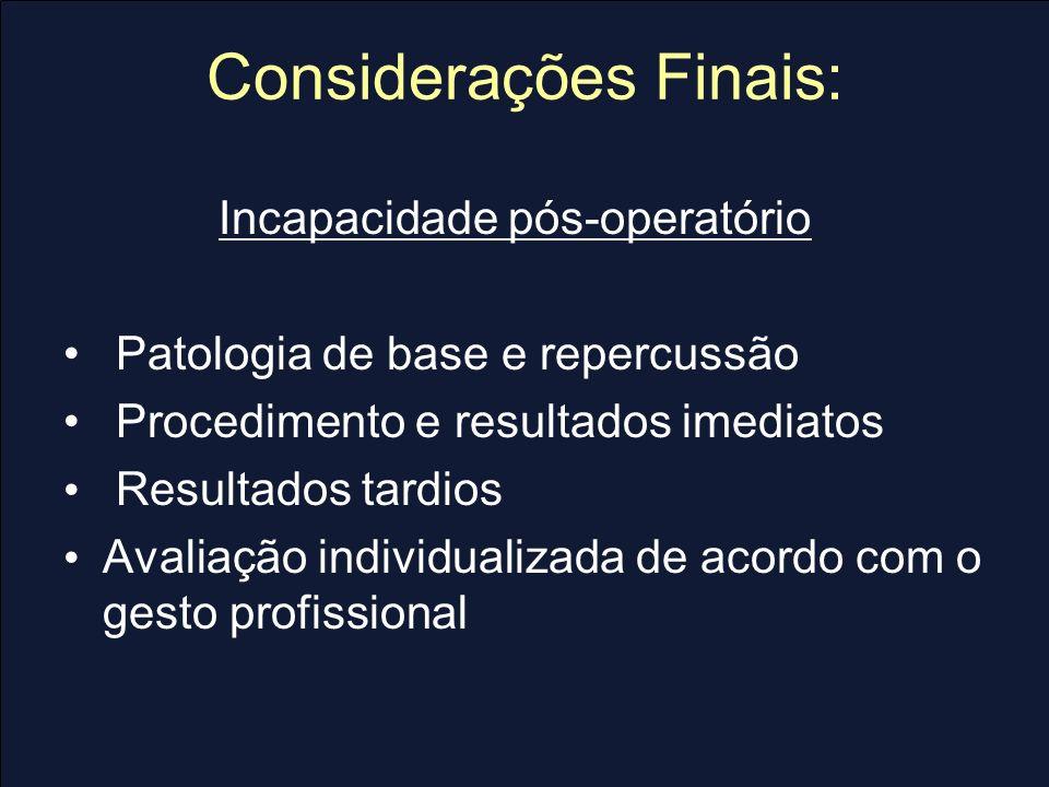 Considerações Finais: Incapacidade pós-operatório Patologia de base e repercussão Procedimento e resultados imediatos Resultados tardios Avaliação ind