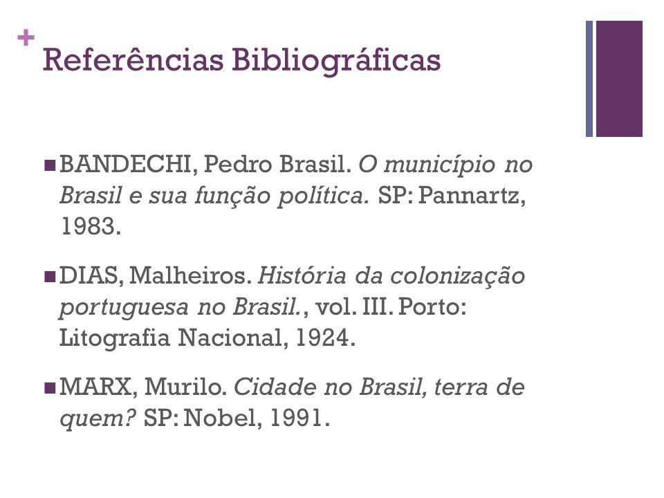 + Referências Bibliográficas BANDECHI, Pedro Brasil. O município no Brasil e sua função política. SP: Pannartz, 1983. DIAS, Malheiros. História da col