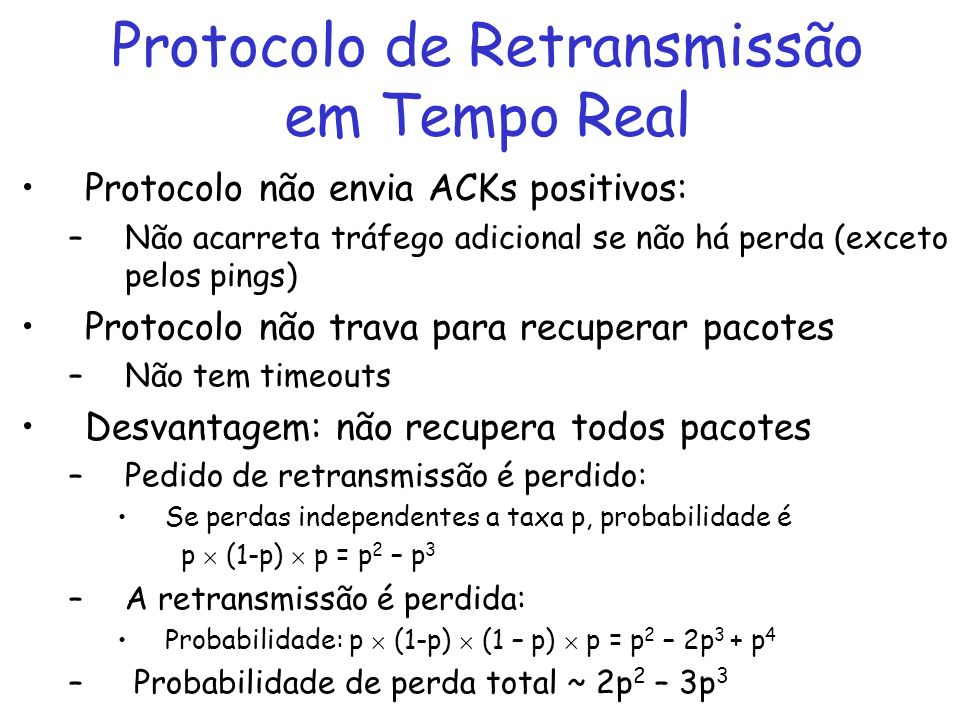 Protocolo de Retransmissão em Tempo Real Protocolo não envia ACKs positivos: –Não acarreta tráfego adicional se não há perda (exceto pelos pings) Protocolo não trava para recuperar pacotes –Não tem timeouts Desvantagem: não recupera todos pacotes –Pedido de retransmissão é perdido: Se perdas independentes a taxa p, probabilidade é p (1-p) p = p 2 – p 3 –A retransmissão é perdida: Probabilidade: p (1-p) (1 – p) p = p 2 – 2p 3 + p 4 – Probabilidade de perda total ~ 2p 2 – 3p 3