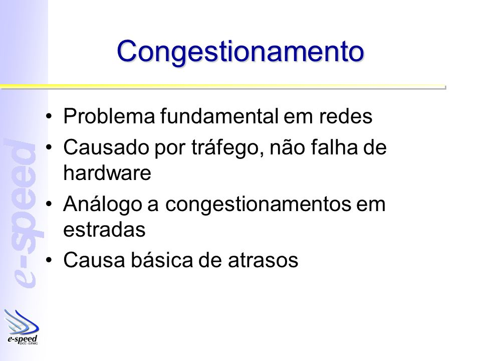 Congestionamento Problema fundamental em redes Causado por tráfego, não falha de hardware Análogo a congestionamentos em estradas Causa básica de atrasos