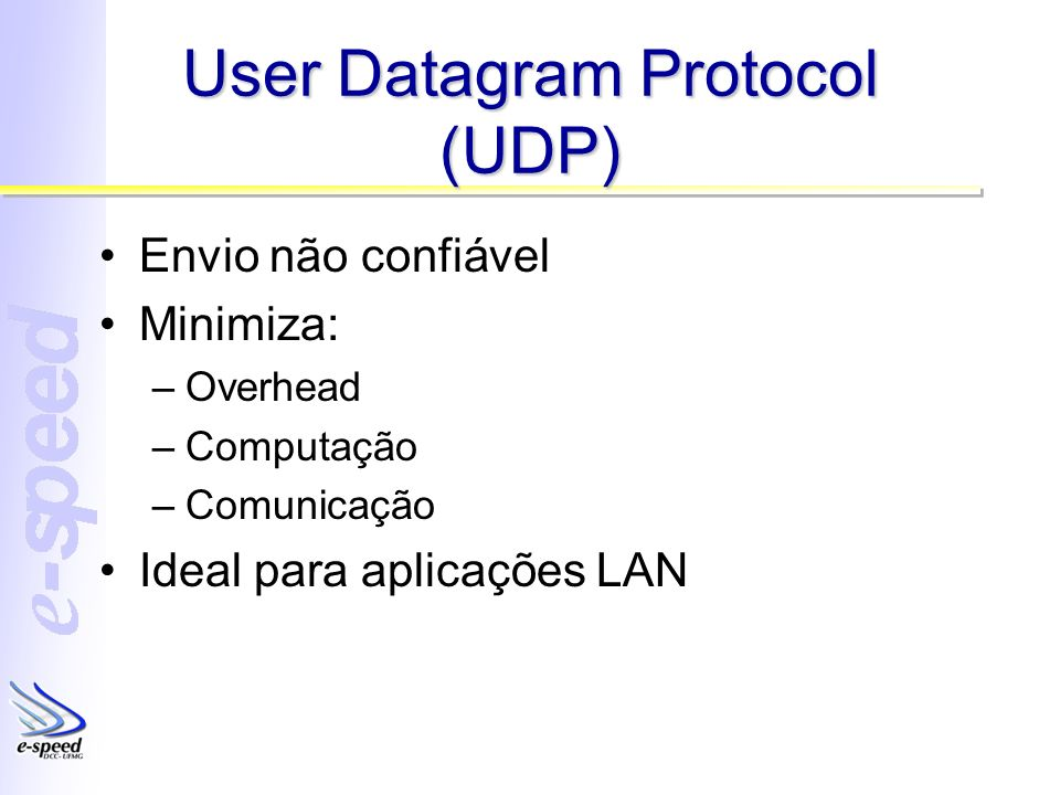User Datagram Protocol (UDP) Envio não confiável Minimiza: –Overhead –Computação –Comunicação Ideal para aplicações LAN