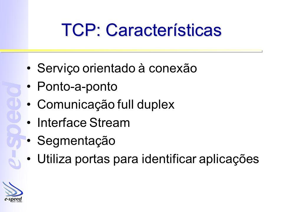TCP: Características Serviço orientado à conexão Ponto-a-ponto Comunicação full duplex Interface Stream Segmentação Utiliza portas para identificar aplicações