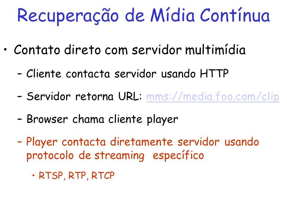 Recuperação de Mídia Contínua Contato direto com servidor multimídia –Cliente contacta servidor usando HTTP –Servidor retorna URL: mms://media.foo.com