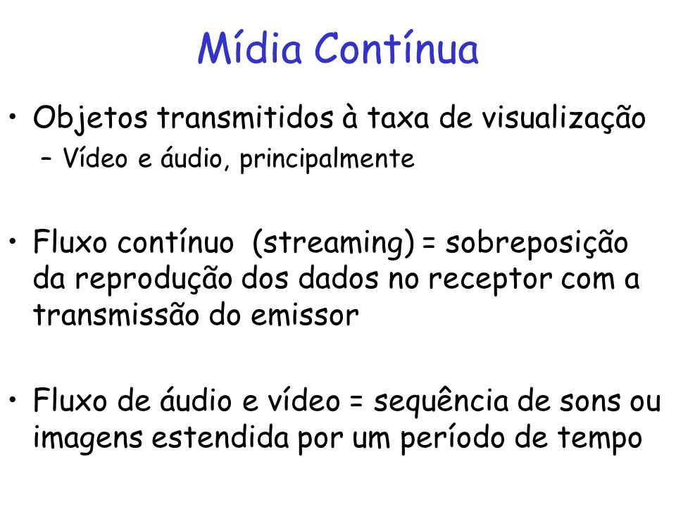 Mídia Contínua Objetos transmitidos à taxa de visualização –Vídeo e áudio, principalmente Fluxo contínuo (streaming) = sobreposição da reprodução dos