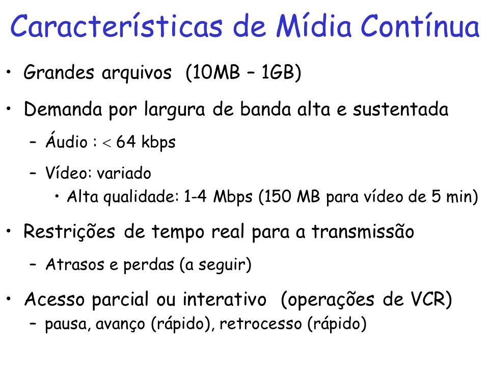 Características de Mídia Contínua Grandes arquivos (10MB – 1GB) Demanda por largura de banda alta e sustentada –Áudio : 64 kbps –Vídeo: variado Alta q