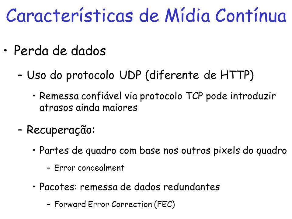 Características de Mídia Contínua Perda de dados –Uso do protocolo UDP (diferente de HTTP) Remessa confiável via protocolo TCP pode introduzir atrasos