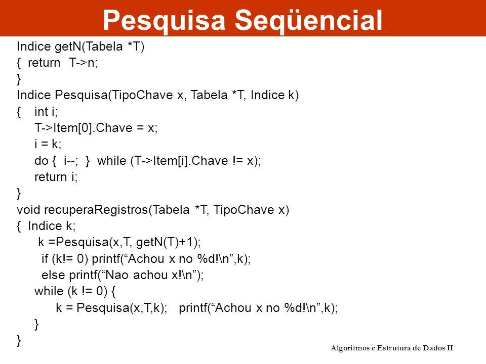 Algoritmos e Estrutura de Dados II Pesquisa Seqüencial Indice getN(Tabela *T) { return T->n; } Indice Pesquisa(TipoChave x, Tabela *T, Indice k) { int i; T->Item[0].Chave = x; i = k; do { i--; } while (T->Item[i].Chave != x); return i; } void recuperaRegistros(Tabela *T, TipoChave x) { Indice k; k =Pesquisa(x,T, getN(T)+1); if (k!= 0) printf(Achou x no %d!\n,k); else printf(Nao achou x!\n); while (k != 0) { k = Pesquisa(x,T,k); printf(Achou x no %d!\n,k); }