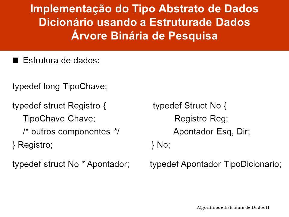 Implementação do Tipo Abstrato de Dados Dicionário usando a Estruturade Dados Árvore Binária de Pesquisa Estrutura de dados: typedef long TipoChave; typedef struct Registro { typedef Struct No { TipoChave Chave; Registro Reg; /* outros componentes */ Apontador Esq, Dir; } Registro; } No; typedef struct No * Apontador; typedef Apontador TipoDicionario; Algoritmos e Estrutura de Dados II