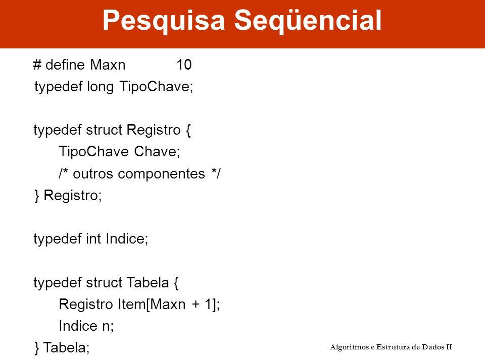 Algoritmos e Estrutura de Dados II Pesquisa Seqüencial # define Maxn 10 typedef long TipoChave; typedef struct Registro { TipoChave Chave; /* outros componentes */ } Registro; typedef int Indice; typedef struct Tabela { Registro Item[Maxn + 1]; Indice n; } Tabela;