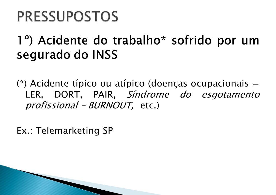 1º) Acidente do trabalho* sofrido por um segurado do INSS (*) Acidente típico ou atípico (doenças ocupacionais = LER, DORT, PAIR, Síndrome do esgotame