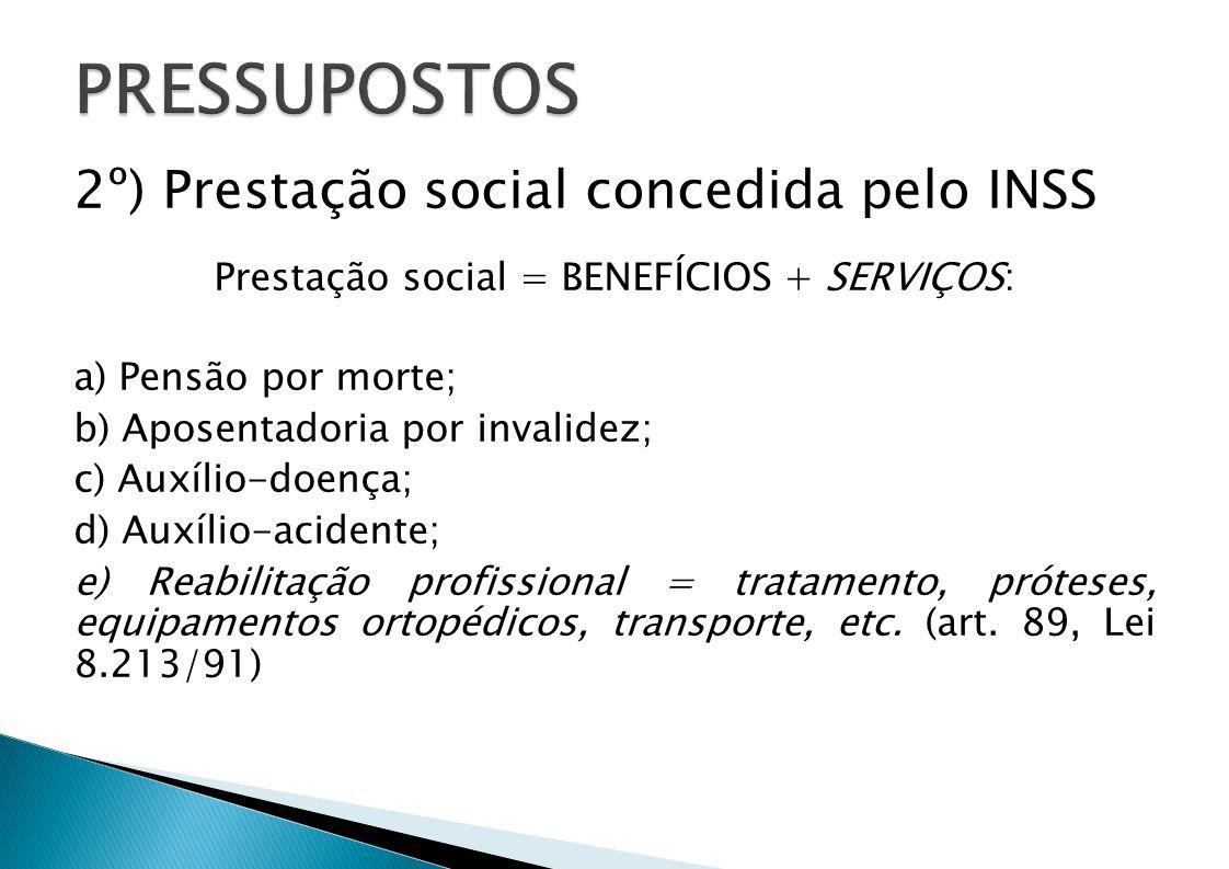 2º) Prestação social concedida pelo INSS Prestação social = BENEFÍCIOS + SERVIÇOS: a) Pensão por morte; b) Aposentadoria por invalidez; c) Auxílio-doe