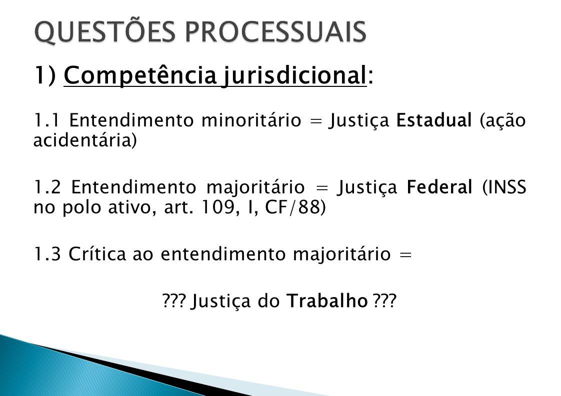 1) Competência jurisdicional: 1.1 Entendimento minoritário = Justiça Estadual (ação acidentária) 1.2 Entendimento majoritário = Justiça Federal (INSS