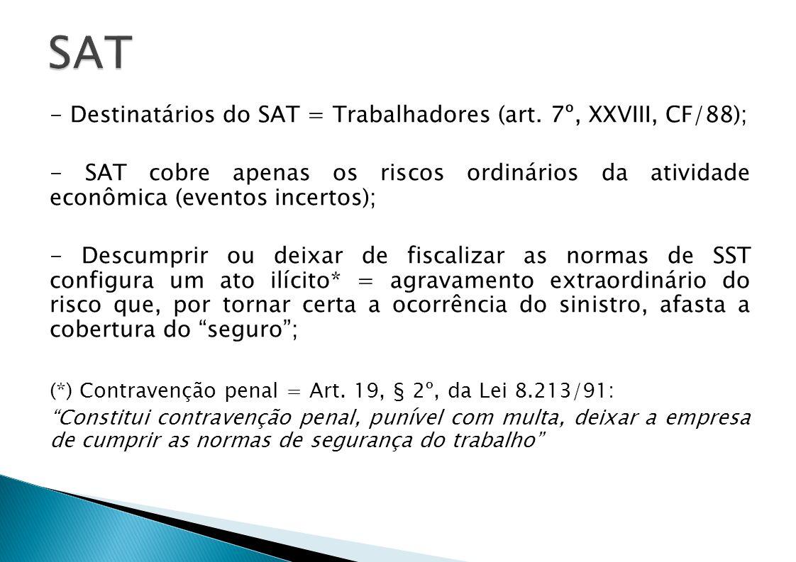 - Destinatários do SAT = Trabalhadores (art. 7º, XXVIII, CF/88); - SAT cobre apenas os riscos ordinários da atividade econômica (eventos incertos); -