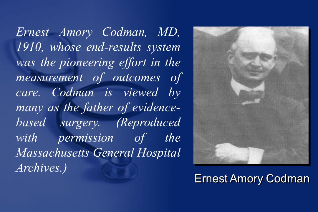 Ernest Amory Codman Ernest Amory Codman, MD, 1910, whose end-results system was the pioneering effort in the measurement of outcomes of care.