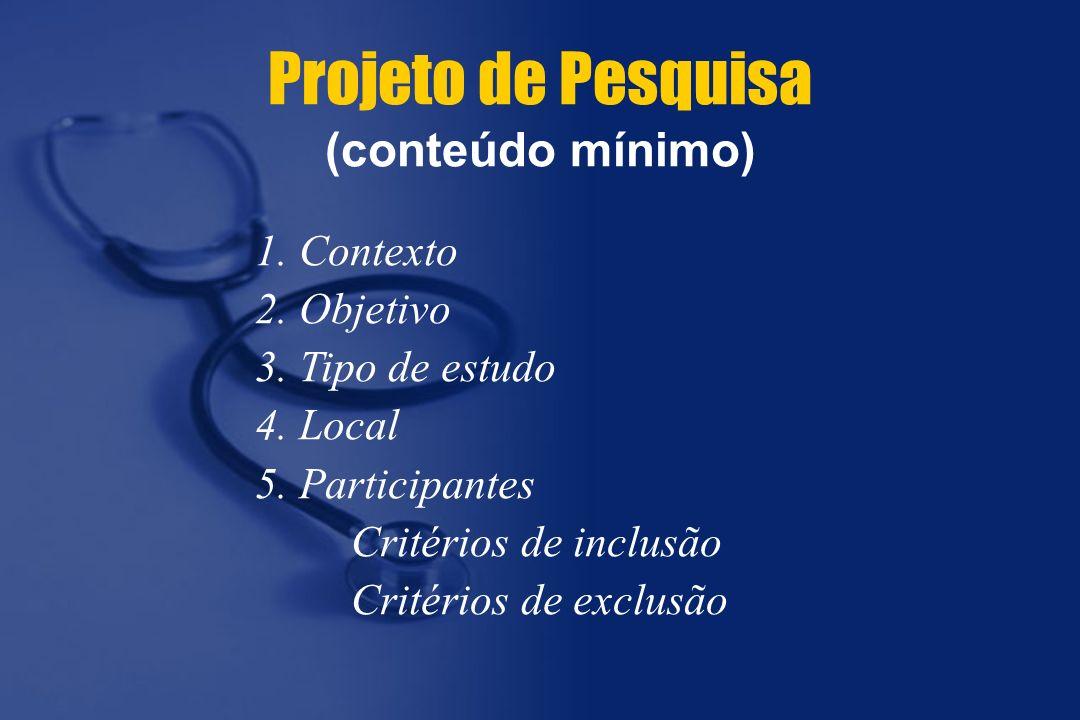 1. Contexto 2. Objetivo 3. Tipo de estudo 4. Local 5. Participantes Critérios de inclusão Critérios de exclusão Projeto de Pesquisa (conteúdo mínimo)