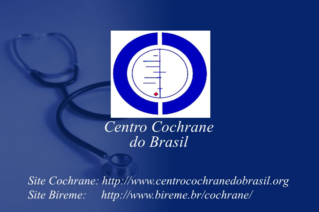 Centro Cochrane do Brasil Site Cochrane: http://www.centrocochranedobrasil.org Site Bireme: http://www.bireme.br/cochrane/