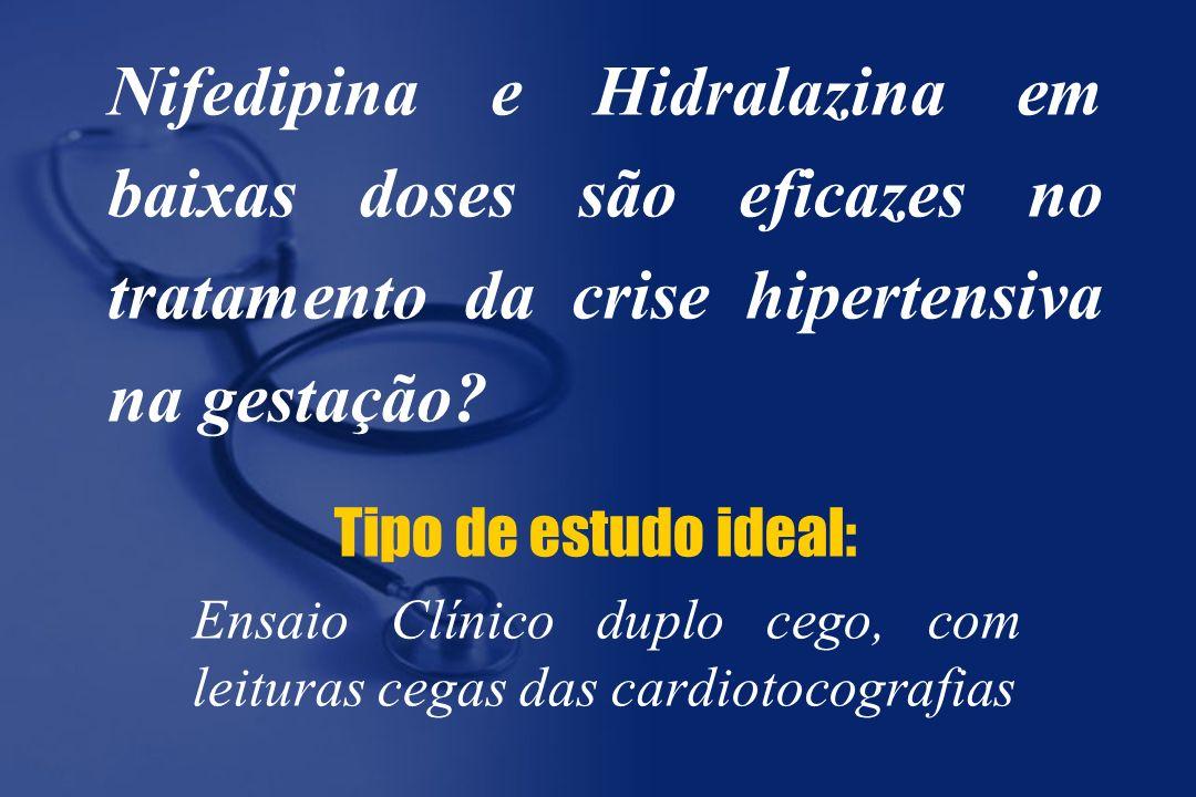 Nifedipina e Hidralazina em baixas doses são eficazes no tratamento da crise hipertensiva na gestação? Tipo de estudo ideal: Ensaio Clínico duplo cego