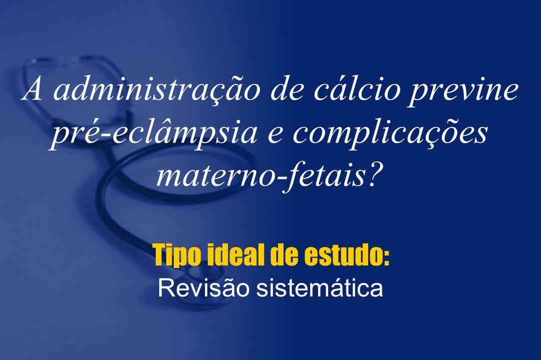 A administração de cálcio previne pré-eclâmpsia e complicações materno-fetais? Tipo ideal de estudo: Revisão sistemática