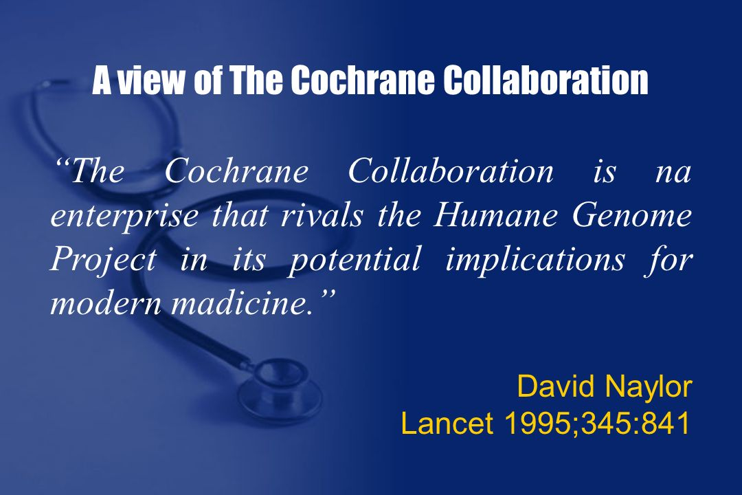 A view of The Cochrane Collaboration The Cochrane Collaboration is na enterprise that rivals the Humane Genome Project in its potential implications for modern madicine.
