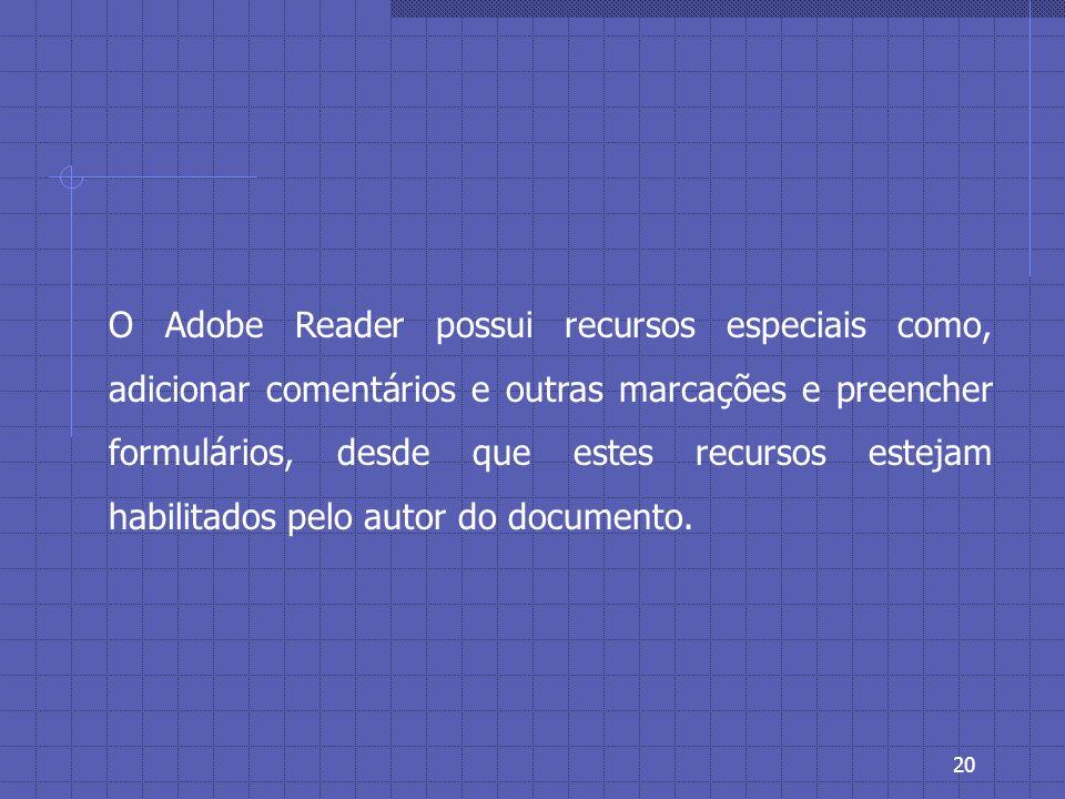 19 Desenvolvido e disponibilizado gratuitamente pela Adobe, o Adobe Reader é o software que permite a exibição, a pesquisa e a impressão de arquivos Adobe PDF.