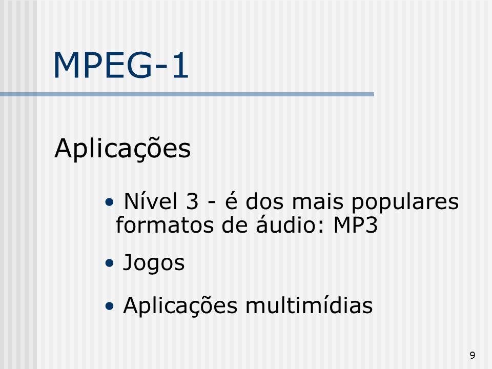 9 MPEG-1 Aplicações Nível 3 - é dos mais populares formatos de áudio: MP3 Jogos Aplicações multimídias