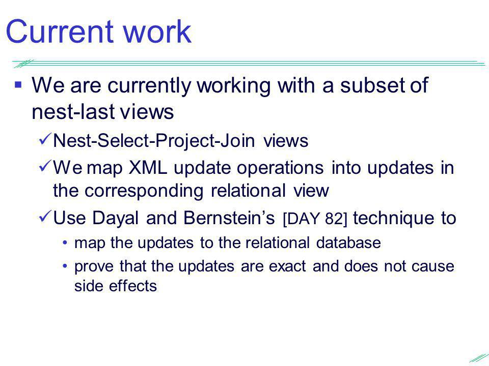 Current work We are currently working with a subset of nest-last views Nest-Select-Project-Join views We map XML update operations into updates in the