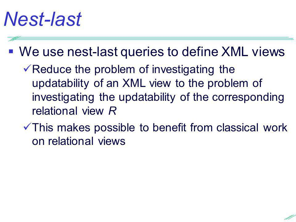 Nest-last We use nest-last queries to define XML views Reduce the problem of investigating the updatability of an XML view to the problem of investiga