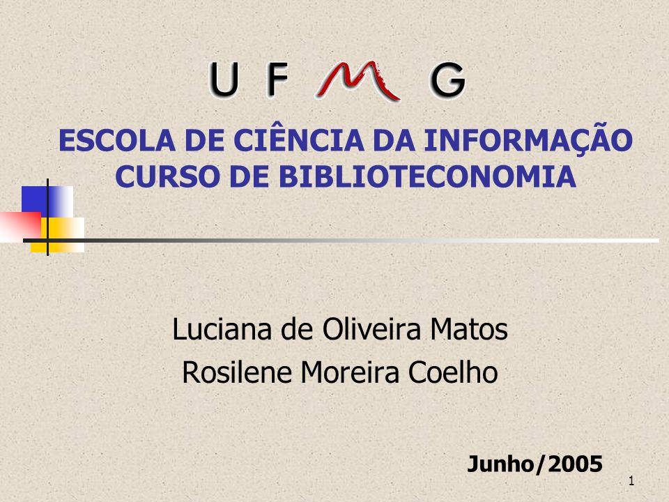 1 ESCOLA DE CIÊNCIA DA INFORMAÇÃO CURSO DE BIBLIOTECONOMIA Luciana de Oliveira Matos Rosilene Moreira Coelho Junho/2005