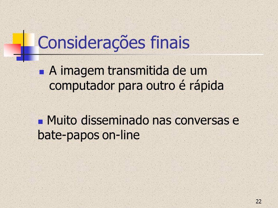 22 Considerações finais A imagem transmitida de um computador para outro é rápida Muito disseminado nas conversas e bate-papos on-line