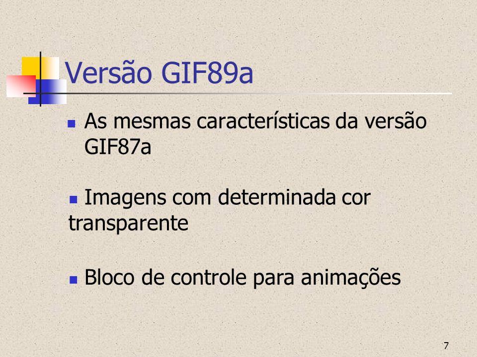 7 Versão GIF89a As mesmas características da versão GIF87a Imagens com determinada cor transparente Bloco de controle para animações