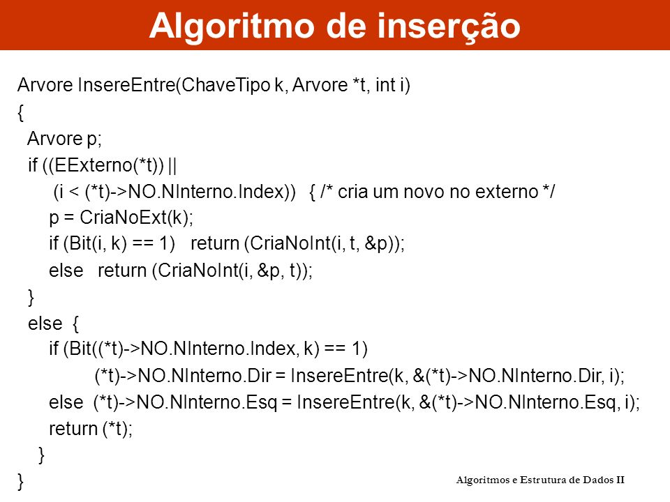 Algoritmo de inserção Algoritmos e Estrutura de Dados II Arvore InsereEntre(ChaveTipo k, Arvore *t, int i) { Arvore p; if ((EExterno(*t)) || (i NO.NIn