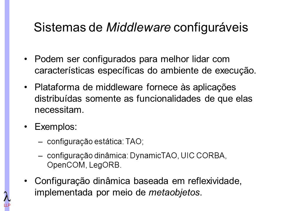 LLP Sistemas de Middleware configuráveis Podem ser configurados para melhor lidar com características específicas do ambiente de execução.