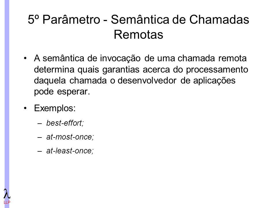 LLP 5º Parâmetro - Semântica de Chamadas Remotas A semântica de invocação de uma chamada remota determina quais garantias acerca do processamento daquela chamada o desenvolvedor de aplicações pode esperar.