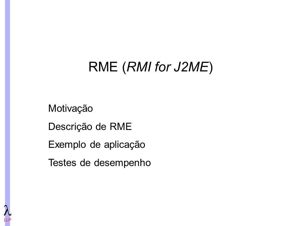LLP RME (RMI for J2ME) Motivação Descrição de RME Exemplo de aplicação Testes de desempenho