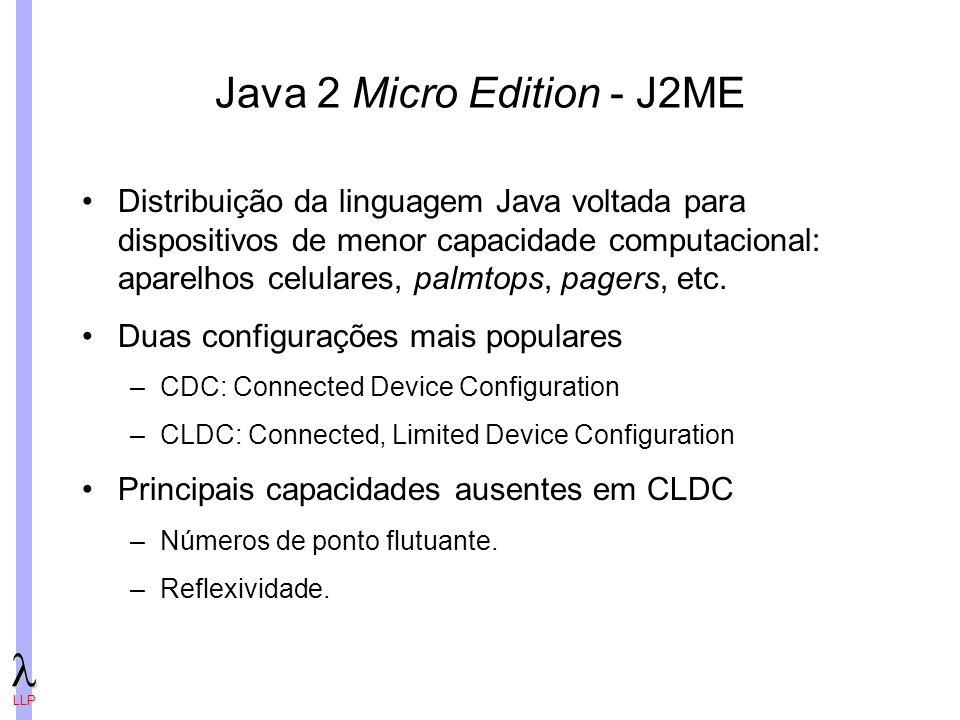 LLP Java 2 Micro Edition - J2ME Distribuição da linguagem Java voltada para dispositivos de menor capacidade computacional: aparelhos celulares, palmtops, pagers, etc.