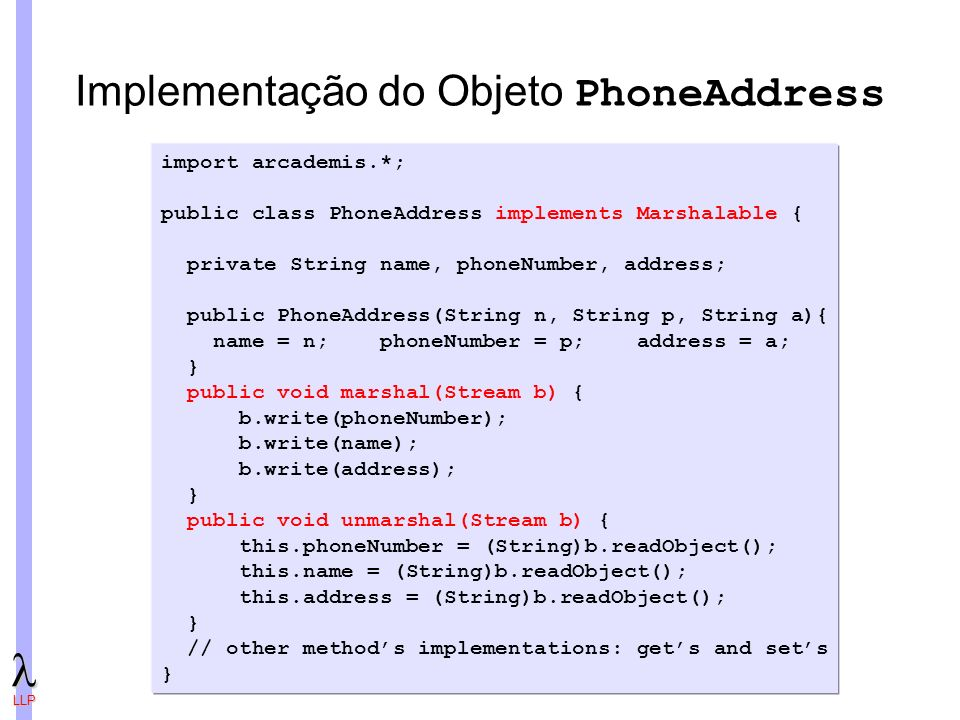 LLP Implementação do Objeto PhoneAddress import arcademis.*; public class PhoneAddress implements Marshalable { private String name, phoneNumber, address; public PhoneAddress(String n, String p, String a){ name = n; phoneNumber = p; address = a; } public void marshal(Stream b) { b.write(phoneNumber); b.write(name); b.write(address); } public void unmarshal(Stream b) { this.phoneNumber = (String)b.readObject(); this.name = (String)b.readObject(); this.address = (String)b.readObject(); } // other methods implementations: gets and sets }