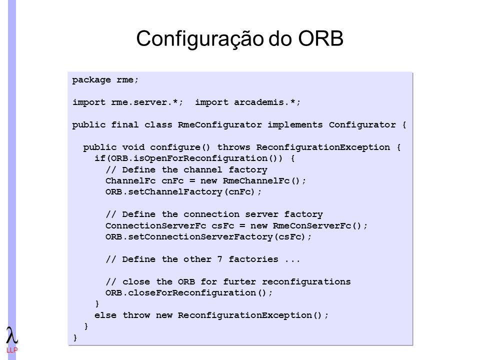 LLP Configuração do ORB package rme; import rme.server.*; import arcademis.*; public final class RmeConfigurator implements Configurator { public void configure() throws ReconfigurationException { if(ORB.isOpenForReconfiguration()) { // Define the channel factory ChannelFc cnFc = new RmeChannelFc(); ORB.setChannelFactory(cnFc); // Define the connection server factory ConnectionServerFc csFc = new RmeConServerFc(); ORB.setConnectionServerFactory(csFc); // Define the other 7 factories...