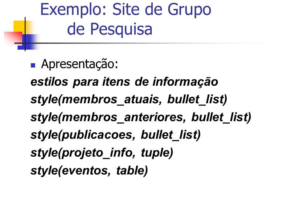 Exemplo: Site de Grupo de Pesquisa Apresentação: estilos para itens de informação style(membros_atuais, bullet_list) style(membros_anteriores, bullet_list) style(publicacoes, bullet_list) style(projeto_info, tuple) style(eventos, table)