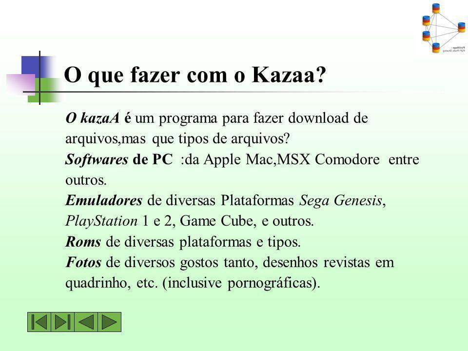 O que fazer com o Kazaa? O kazaA é um programa para fazer download de arquivos,mas que tipos de arquivos? Softwares de PC :da Apple Mac,MSX Comodore e