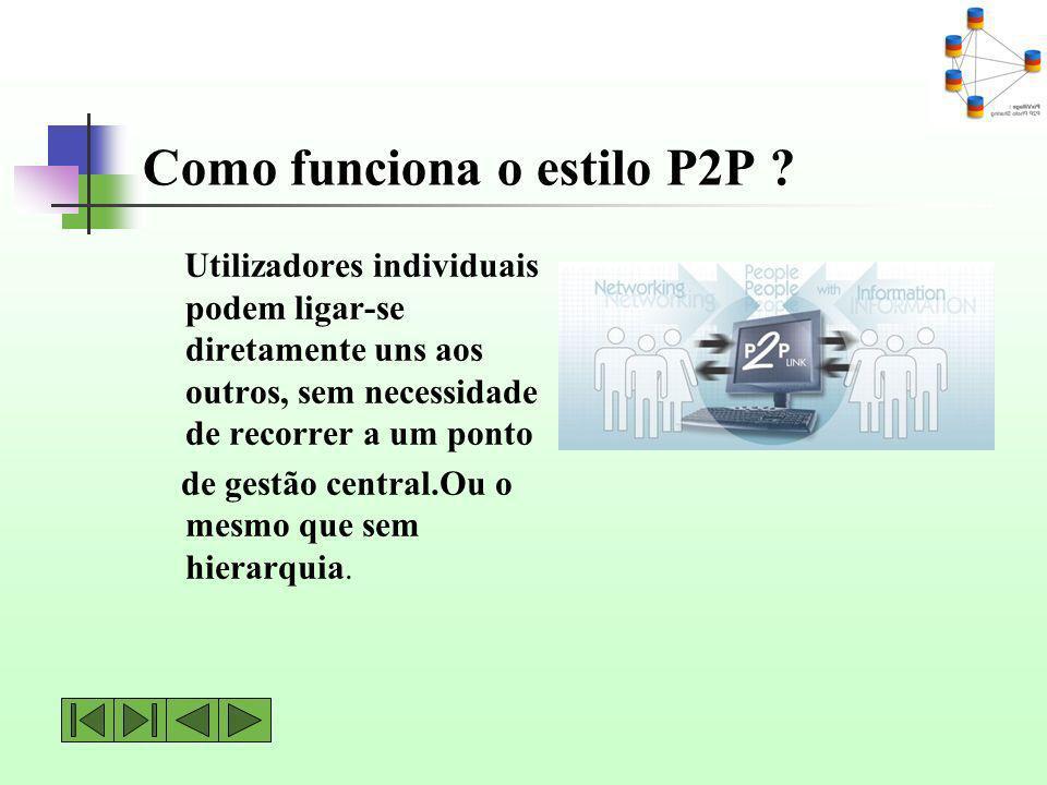 Como funciona o estilo P2P ? Utilizadores individuais podem ligar-se diretamente uns aos outros, sem necessidade de recorrer a um ponto de gestão cent