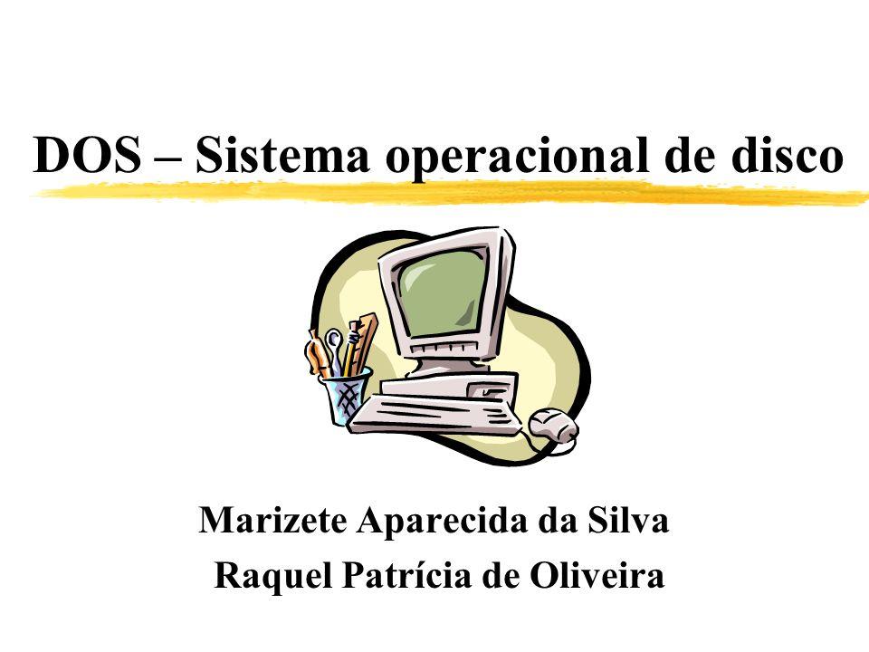 DOS – Sistema operacional de disco Marizete Aparecida da Silva Raquel Patrícia de Oliveira