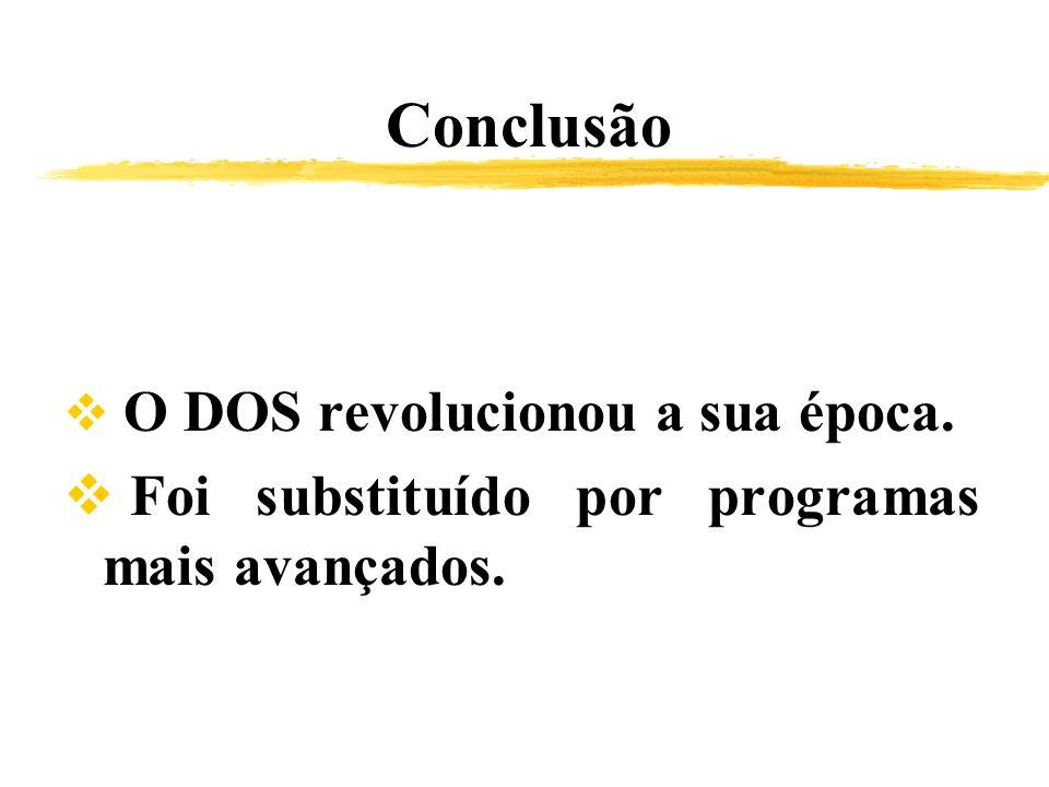 Conclusão O DOS revolucionou a sua época. Foi substituído por programas mais avançados.