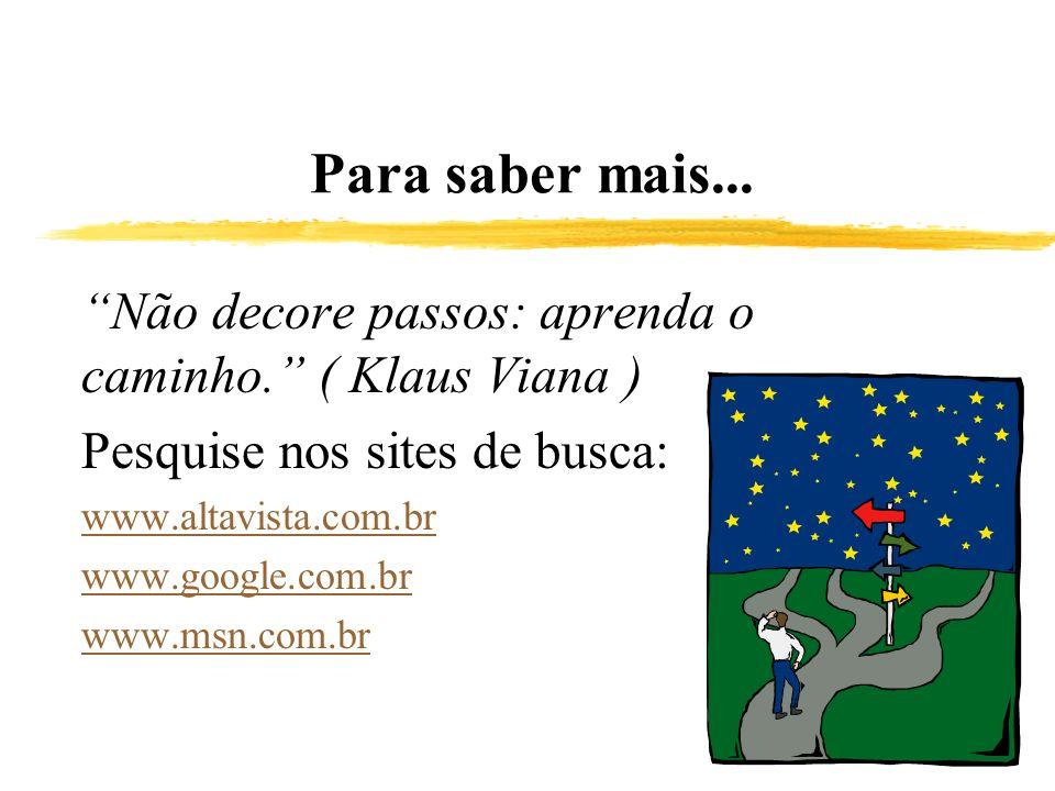 Para saber mais... Não decore passos: aprenda o caminho. ( Klaus Viana ) Pesquise nos sites de busca: www.altavista.com.br www.google.com.br www.msn.c