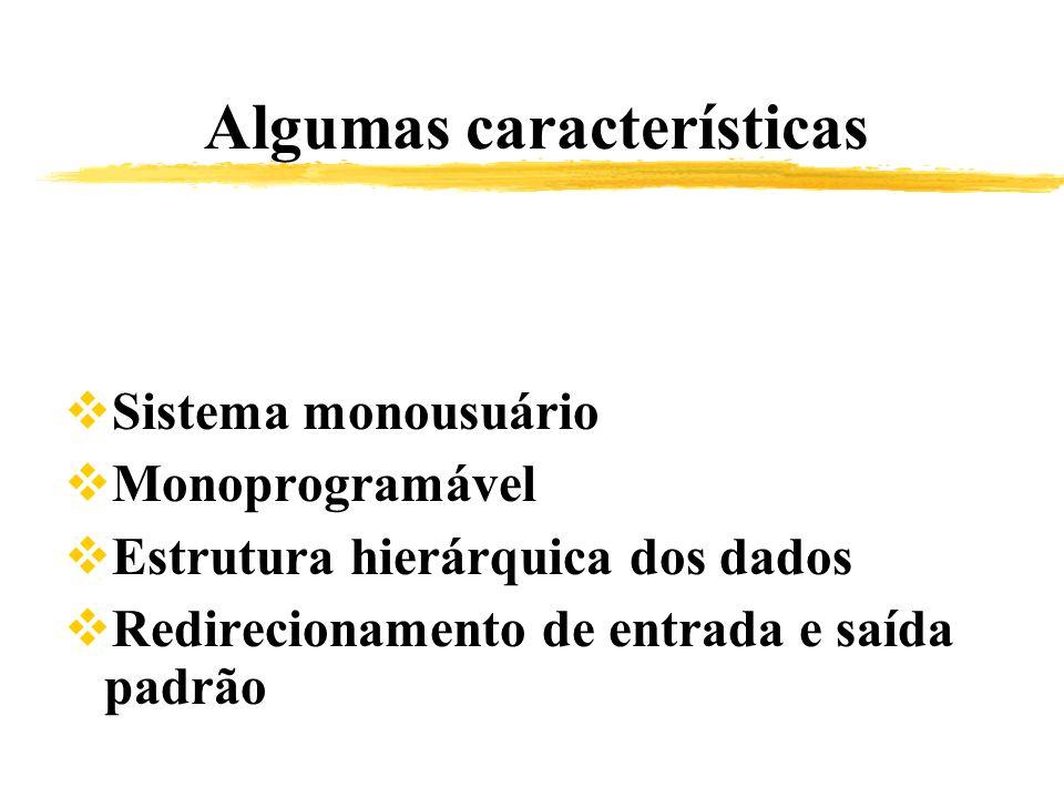 Algumas características Sistema monousuário Monoprogramável Estrutura hierárquica dos dados Redirecionamento de entrada e saída padrão