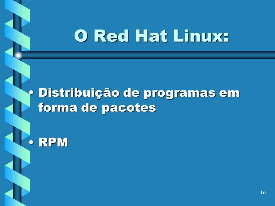 16 O Red Hat Linux: Distribuição de programas em forma de pacotesDistribuição de programas em forma de pacotes RPMRPM