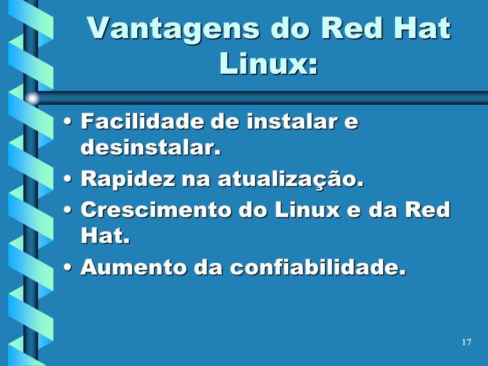 17 Vantagens do Red Hat Linux: Facilidade de instalar e desinstalar.Facilidade de instalar e desinstalar. Rapidez na atualização.Rapidez na atualizaçã