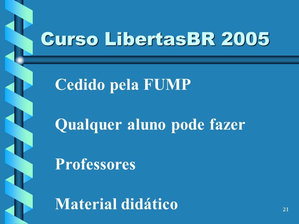 21 Cedido pela FUMP Qualquer aluno pode fazer Professores Material didático Curso LibertasBR 2005